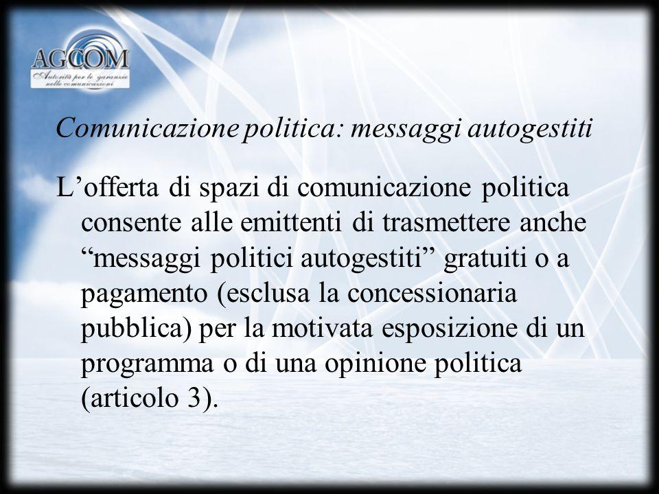 Comunicazione politica: messaggi autogestiti Lofferta di spazi di comunicazione politica consente alle emittenti di trasmettere anche messaggi politici autogestiti gratuiti o a pagamento (esclusa la concessionaria pubblica) per la motivata esposizione di un programma o di una opinione politica (articolo 3).