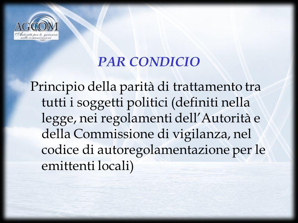 PAR CONDICIO Principio della parità di trattamento tra tutti i soggetti politici (definiti nella legge, nei regolamenti dellAutorità e della Commissione di vigilanza, nel codice di autoregolamentazione per le emittenti locali)