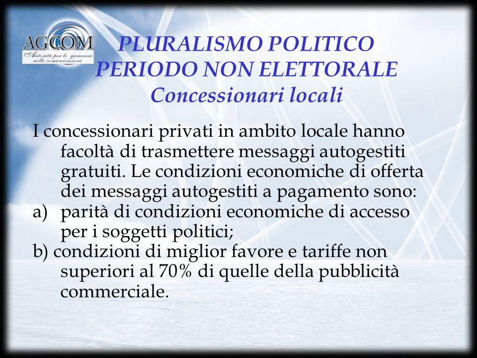 PLURALISMO POLITICO PERIODO NON ELETTORALE Concessionari locali I concessionari privati in ambito locale hanno facoltà di trasmettere messaggi autogestiti gratuiti.