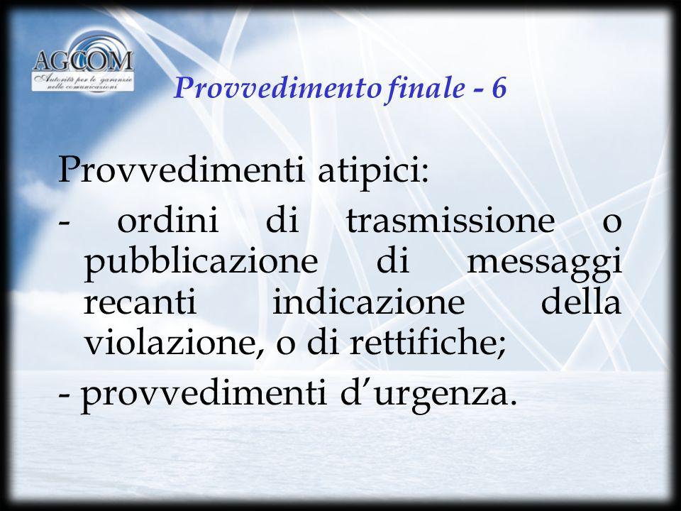 Provvedimento finale - 6 Provvedimenti atipici: - ordini di trasmissione o pubblicazione di messaggi recanti indicazione della violazione, o di rettifiche; - provvedimenti durgenza.