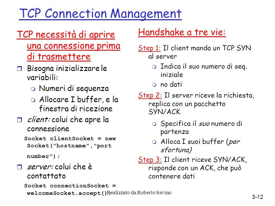 Realizzato da Roberto Savino 3-12 TCP Connection Management TCP necessità di aprire una connessione prima di trasmettere r Bisogna inizializzare le variabili: m Numeri di sequenza m Allocare I buffer, e la finestra di ricezione r client: colui che apre la connessione Socket clientSocket = new Socket( hostname , port number ); r server: colui che è contattato Socket connectionSocket = welcomeSocket.accept(); Handshake a tre vie: Step 1: Il client manda un TCP SYN al server m Indica il suo numero di seq.