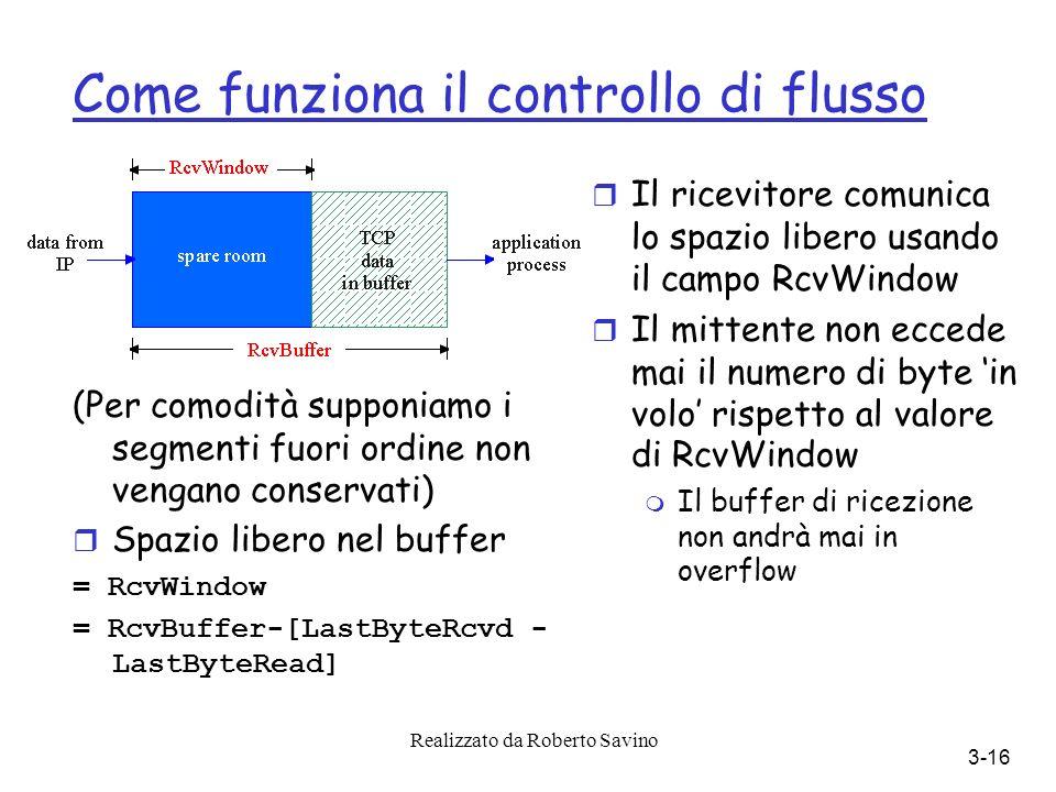 Realizzato da Roberto Savino 3-16 Come funziona il controllo di flusso (Per comodità supponiamo i segmenti fuori ordine non vengano conservati) Spazio libero nel buffer = RcvWindow = RcvBuffer-[LastByteRcvd - LastByteRead] r Il ricevitore comunica lo spazio libero usando il campo RcvWindow Il mittente non eccede mai il numero di byte in volo rispetto al valore di RcvWindow m Il buffer di ricezione non andrà mai in overflow