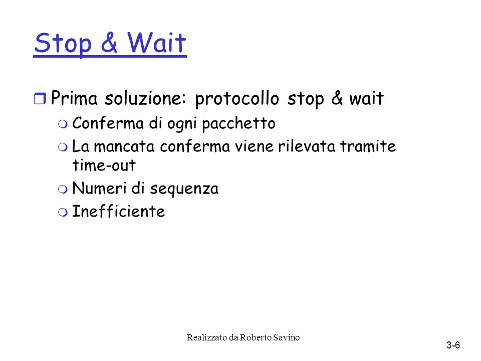 Realizzato da Roberto Savino 3-6 Stop & Wait r Prima soluzione: protocollo stop & wait m Conferma di ogni pacchetto m La mancata conferma viene rilevata tramite time-out m Numeri di sequenza m Inefficiente