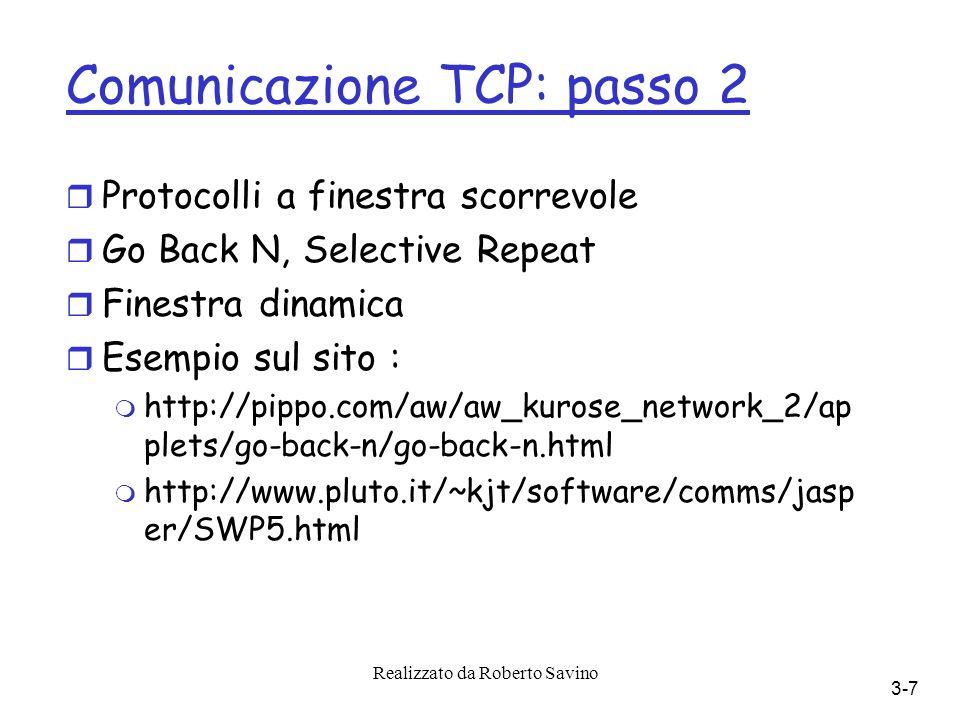 Realizzato da Roberto Savino 3-7 Comunicazione TCP: passo 2 r Protocolli a finestra scorrevole r Go Back N, Selective Repeat r Finestra dinamica r Esempio sul sito : m http://pippo.com/aw/aw_kurose_network_2/ap plets/go-back-n/go-back-n.html m http://www.pluto.it/~kjt/software/comms/jasp er/SWP5.html
