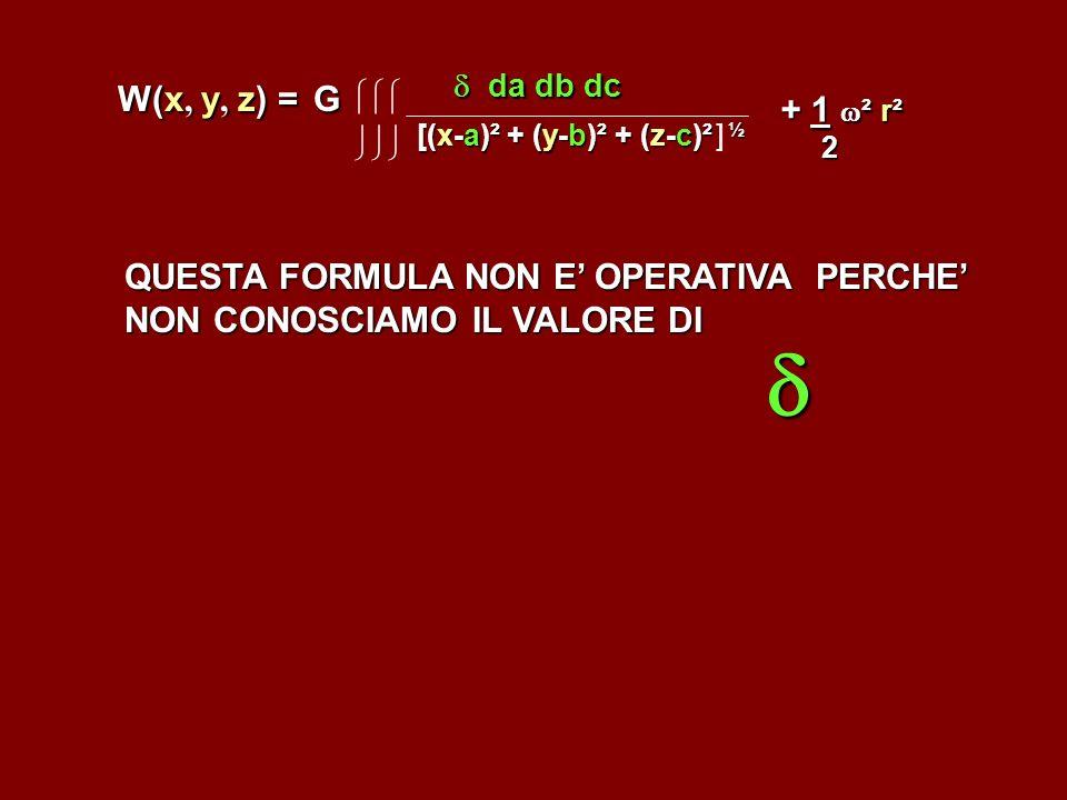 W(x, y, z) = G W(x, y, z) = G [(x-a)² + (y-b)² + (z-c)² ½ [(x-a)² + (y-b)² + (z-c)² ] ½ da db dc da db dc + 1 ² r² 2 QUESTA FORMULA NON E OPERATIVA PE