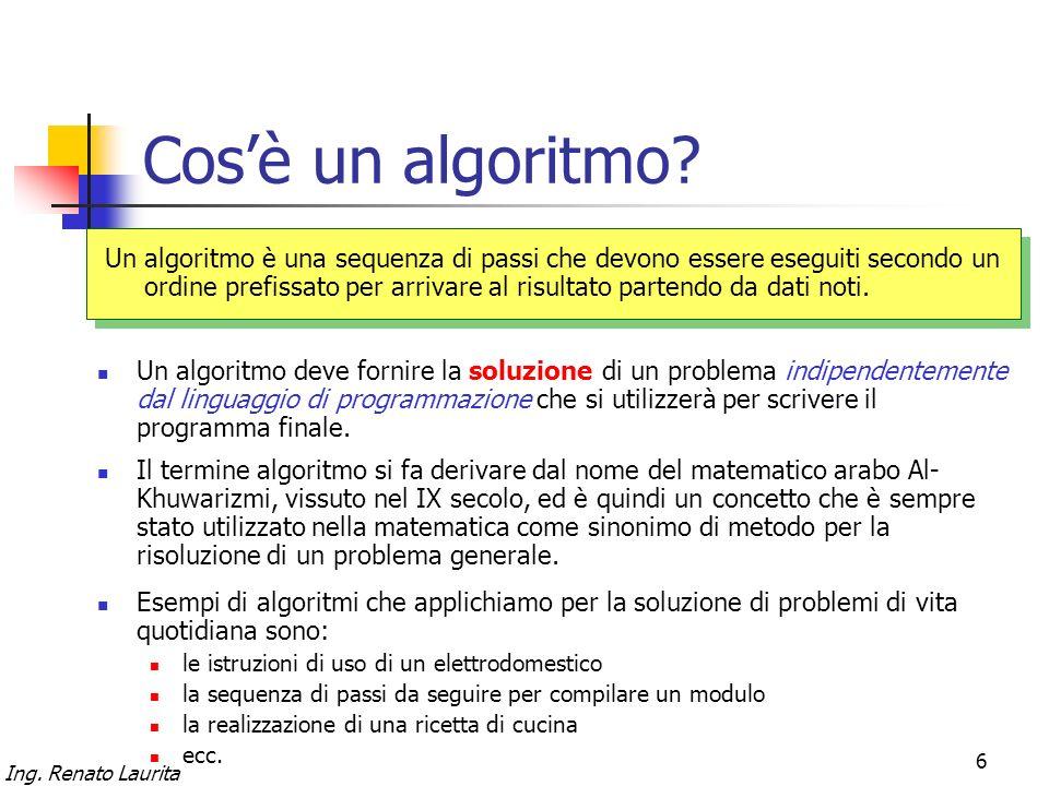 Ing. Renato Laurita 6 Cosè un algoritmo? Un algoritmo è una sequenza di passi che devono essere eseguiti secondo un ordine prefissato per arrivare al