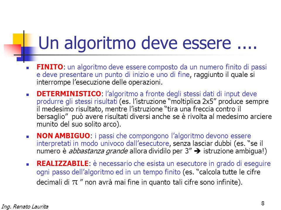 Ing. Renato Laurita 8 Un algoritmo deve essere.... FINITO: un algoritmo deve essere composto da un numero finito di passi e deve presentare un punto d