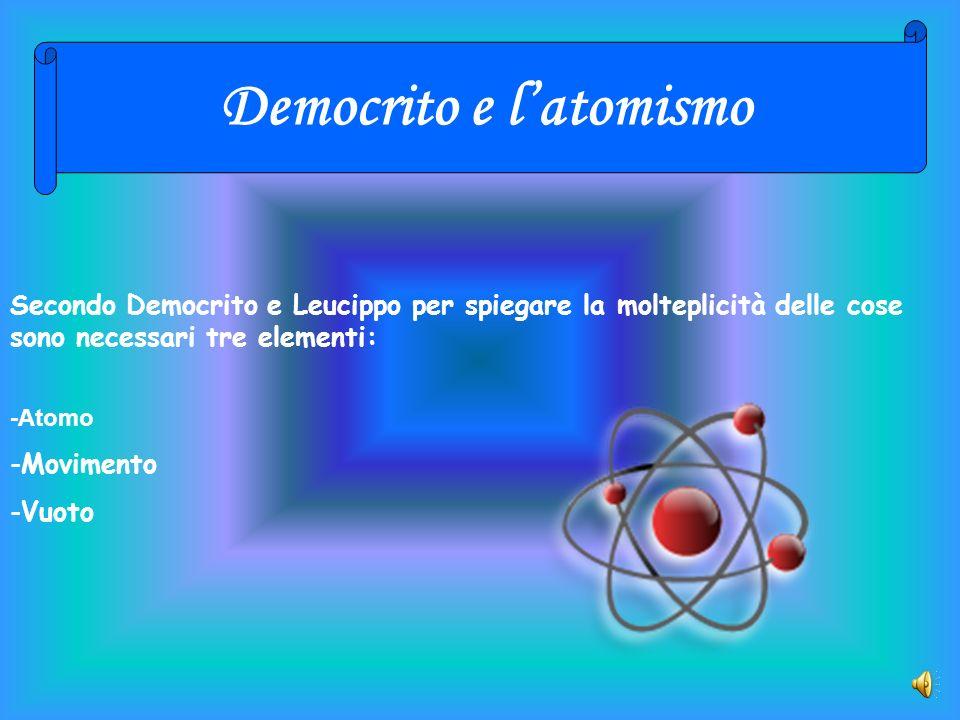 Democrito e latomismo -Movimento -Vuoto -Atomo Secondo Democrito e Leucippo per spiegare la molteplicità delle cose sono necessari tre elementi: