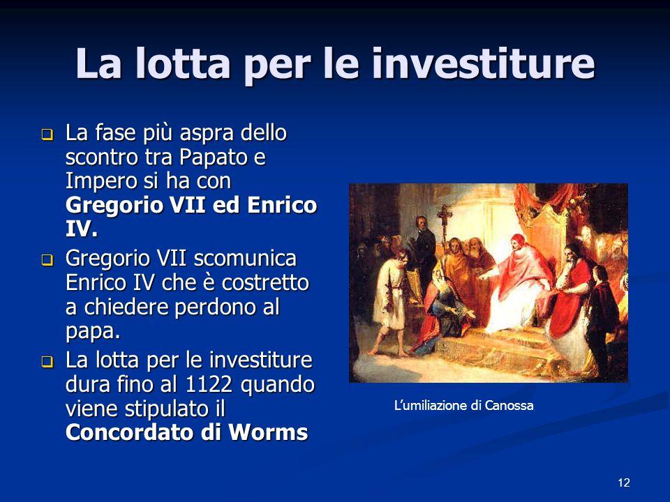 12 La lotta per le investiture La fase più aspra dello scontro tra Papato e Impero si ha con Gregorio VII ed Enrico IV. La fase più aspra dello scontr