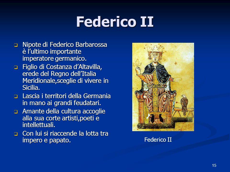 15 Federico II Nipote di Federico Barbarossa è lultimo importante imperatore germanico. Nipote di Federico Barbarossa è lultimo importante imperatore