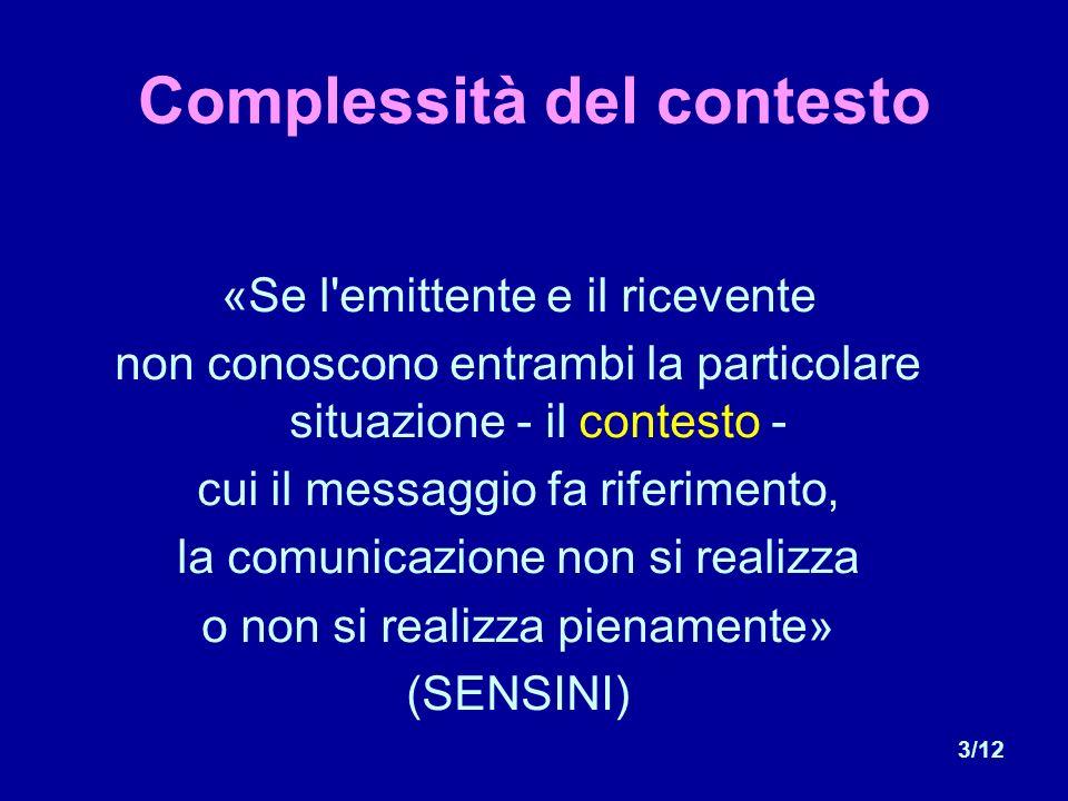 3/12 Complessità del contesto «Se l emittente e il ricevente non conoscono entrambi la particolare situazione - il contesto - cui il messaggio fa riferimento, la comunicazione non si realizza o non si realizza pienamente» (SENSINI)