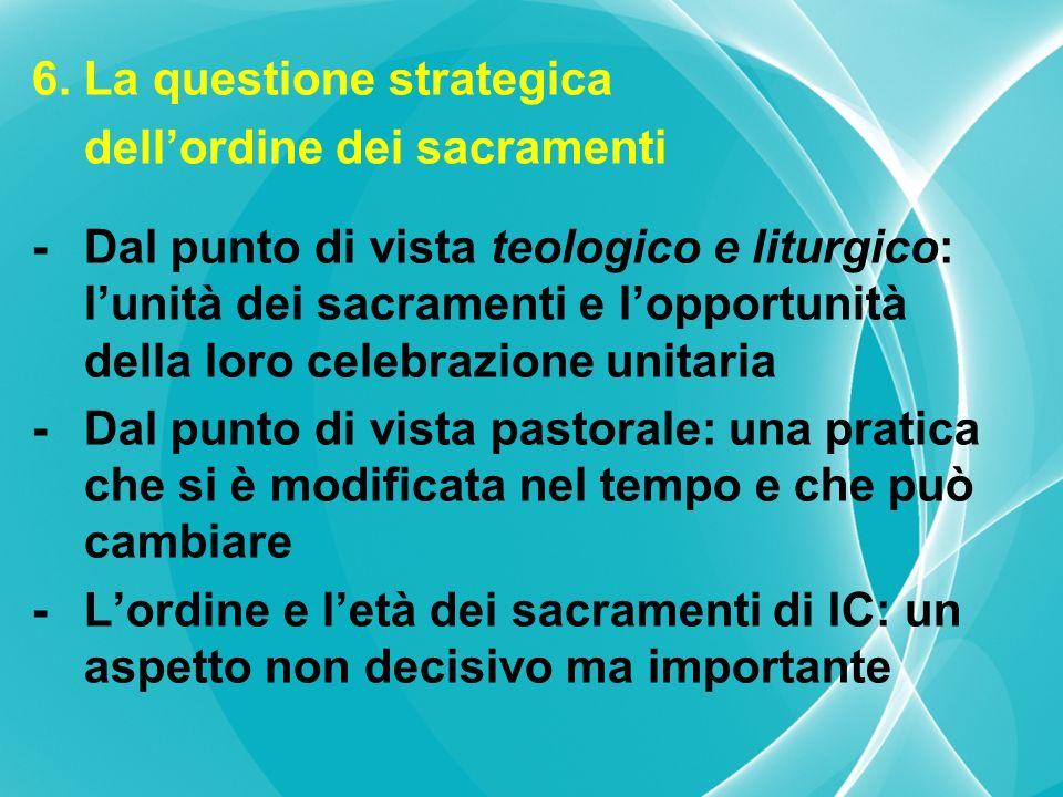 6. La questione strategica dellordine dei sacramenti -Dal punto di vista teologico e liturgico: lunità dei sacramenti e lopportunità della loro celebr