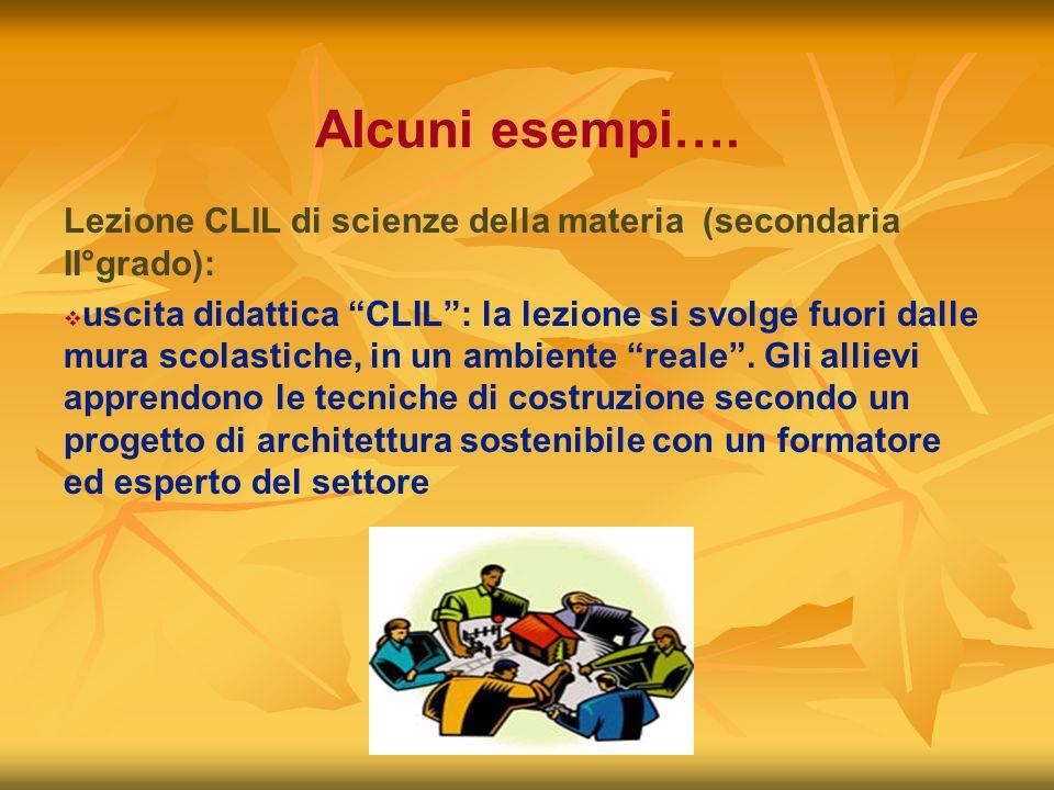 Alcuni esempi…. Lezione CLIL di scienze della materia (secondaria II°grado): uscita didattica CLIL: la lezione si svolge fuori dalle mura scolastiche,