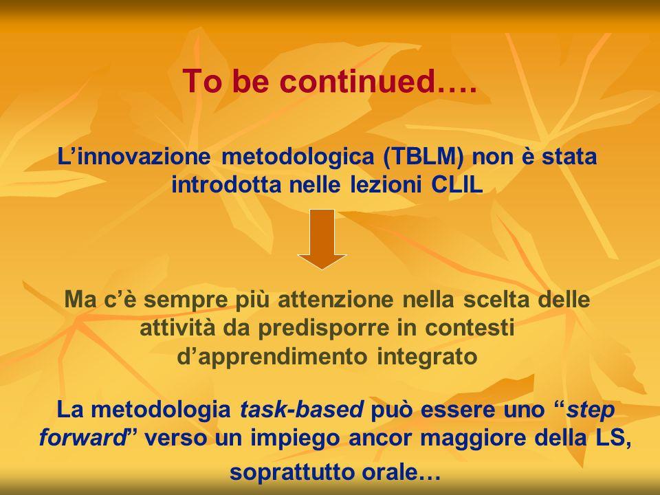 To be continued…. Linnovazione metodologica (TBLM) non è stata introdotta nelle lezioni CLIL Ma cè sempre più attenzione nella scelta delle attività d
