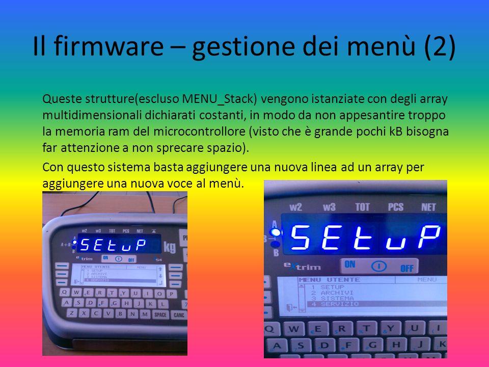 Il firmware – gestione dei menù (2) Queste strutture(escluso MENU_Stack) vengono istanziate con degli array multidimensionali dichiarati costanti, in modo da non appesantire troppo la memoria ram del microcontrollore (visto che è grande pochi kB bisogna far attenzione a non sprecare spazio).