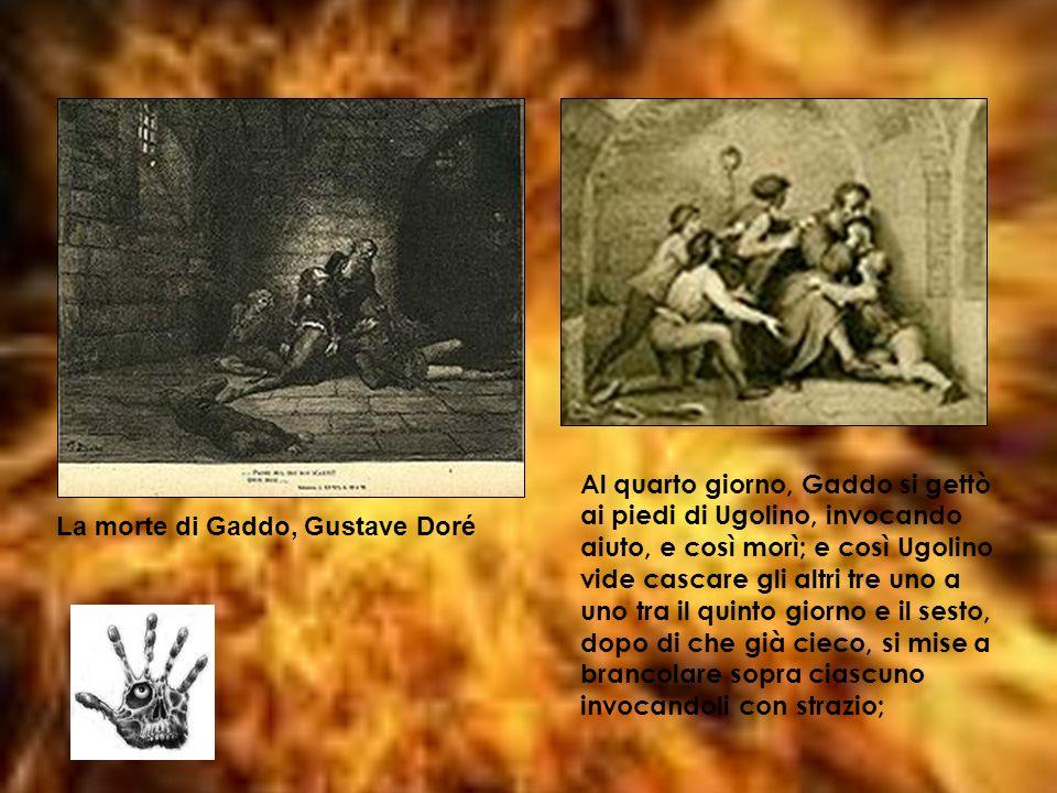 Al quarto giorno, Gaddo si gettò ai piedi di Ugolino, invocando aiuto, e così morì; e così Ugolino vide cascare gli altri tre uno a uno tra il quinto
