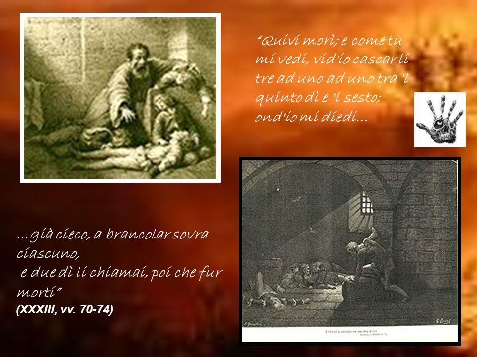 Quivi morì; e come tu mi vedi, vid'io cascar li tre ad uno ad uno tra 'l quinto dì e 'l sesto; ond'io mi diedi… …già cieco, a brancolar sovra ciascuno