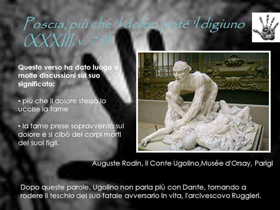 Poscia, più che 'l dolor, poté 'l digiuno (XXXIII, v. 75) Auguste Rodin, il Conte Ugolino,Musée d'Orsay, Parigi Questo verso ha dato luogo a molte dis