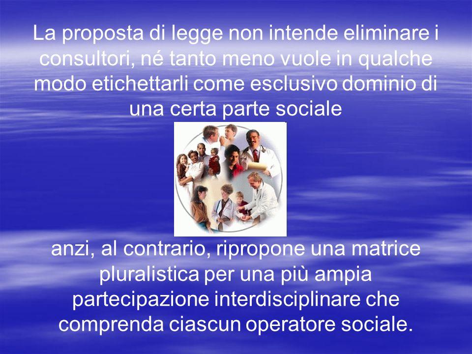 La proposta di legge non intende eliminare i consultori, né tanto meno vuole in qualche modo etichettarli come esclusivo dominio di una certa parte sociale anzi, al contrario, ripropone una matrice pluralistica per una più ampia partecipazione interdisciplinare che comprenda ciascun operatore sociale.