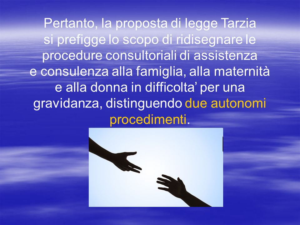 Pertanto, la proposta di legge Tarzia si prefigge lo scopo di ridisegnare le procedure consultoriali di assistenza e consulenza alla famiglia, alla maternità e alla donna in difficolta per una gravidanza, distinguendo due autonomi procedimenti.