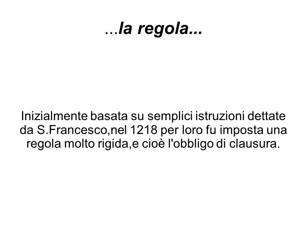 ...la regola... Inizialmente basata su semplici istruzioni dettate da S.Francesco,nel 1218 per loro fu imposta una regola molto rigida,e cioè l'obblig