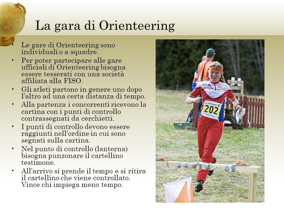 La gara di Orienteering Le gare di Orienteering sono individuali o a squadre. Per poter partecipare alle gare ufficiali di Orienteering bisogna essere