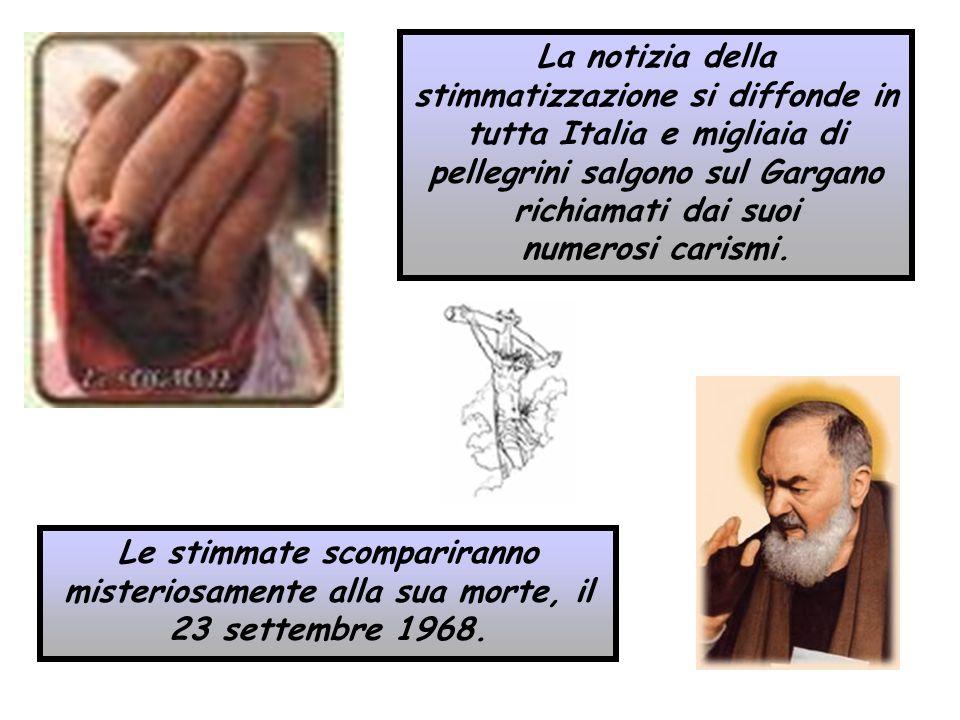 Le stimmate scompariranno misteriosamente alla sua morte, il 23 settembre 1968. La notizia della stimmatizzazione si diffonde in tutta Italia e miglia