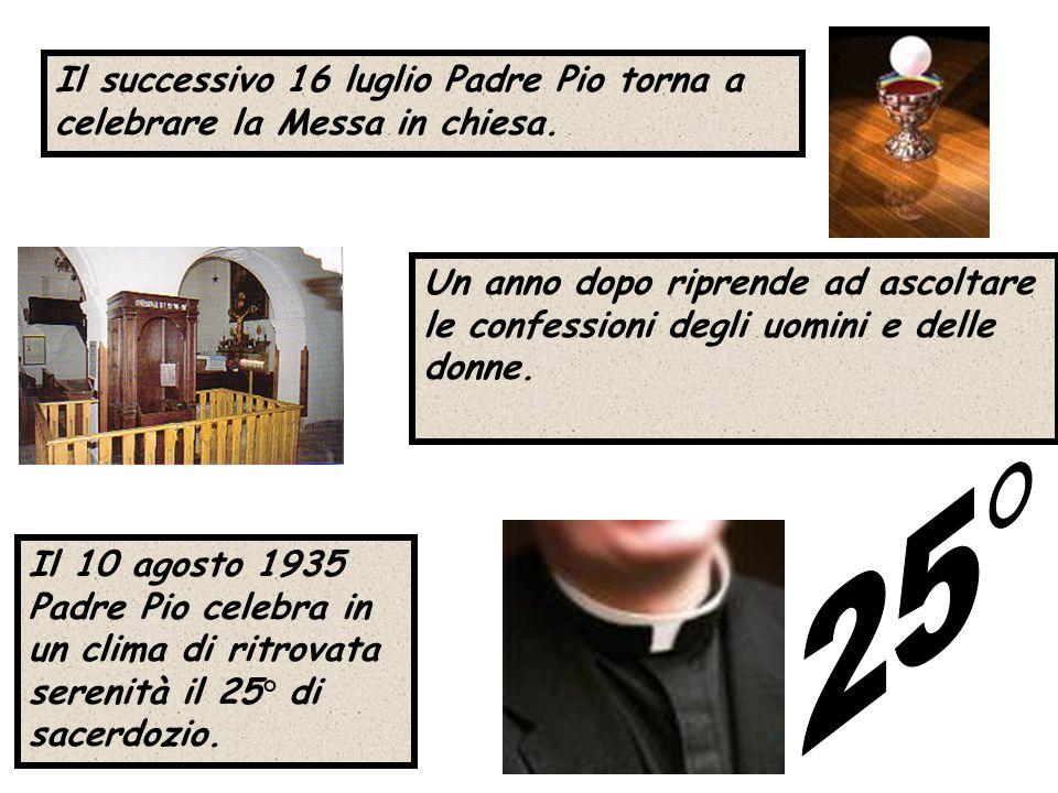 Il successivo 16 luglio Padre Pio torna a celebrare la Messa in chiesa. Il 10 agosto 1935 Padre Pio celebra in un clima di ritrovata serenità il 25° d