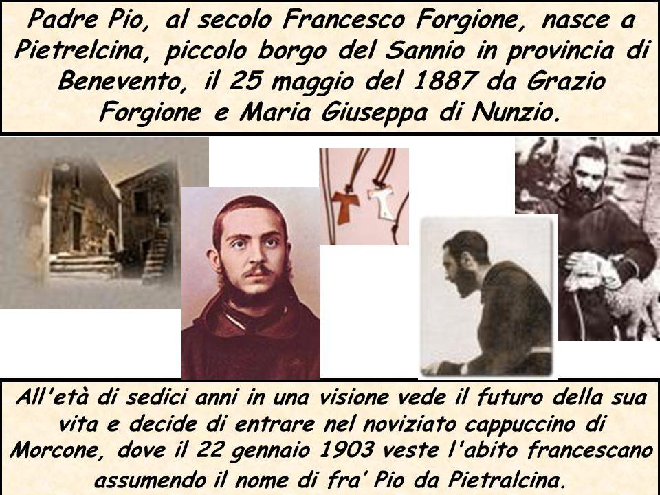 Padre Pio, al secolo Francesco Forgione, nasce a Pietrelcina, piccolo borgo del Sannio in provincia di Benevento, il 25 maggio del 1887 da Grazio Forg