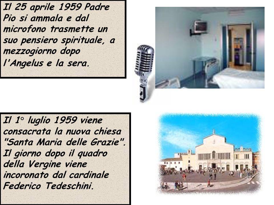Il 25 aprile 1959 Padre Pio si ammala e dal microfono trasmette un suo pensiero spirituale, a mezzogiorno dopo l'Angelus e la sera. Il 1° luglio 1959