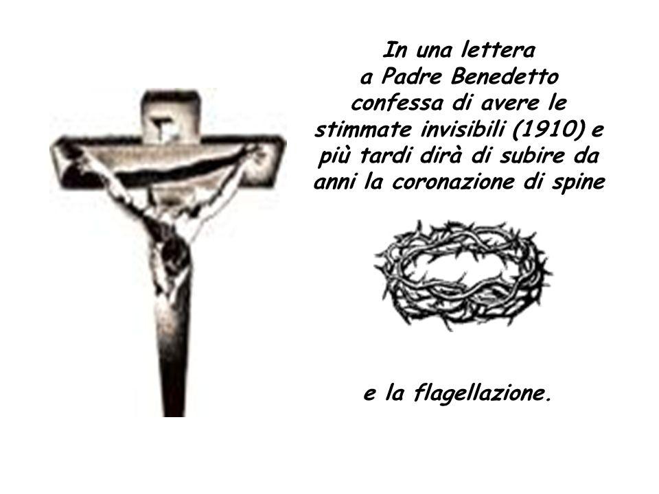 In una lettera a Padre Benedetto confessa di avere le stimmate invisibili (1910) e più tardi dirà di subire da anni la coronazione di spine e la flage