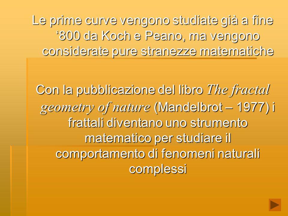 Le prime curve vengono studiate già a fine 800 da Koch e Peano, ma vengono considerate pure stranezze matematiche Con la pubblicazione del libro The fractal geometry of nature (Mandelbrot – 1977) i frattali diventano uno strumento matematico per studiare il comportamento di fenomeni naturali complessi