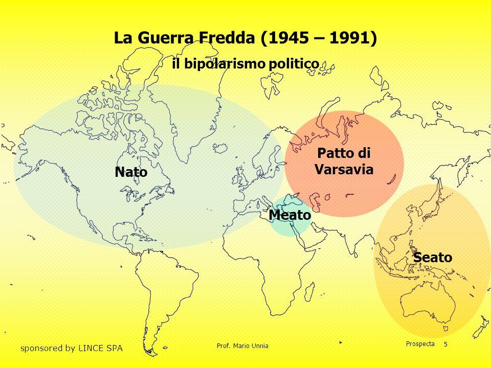 Prof. Mario Unnia Prospecta sponsored by LINCE SPA 5 La Guerra Fredda (1945 – 1991) il bipolarismo politico Nato Patto di Varsavia Meato Seato