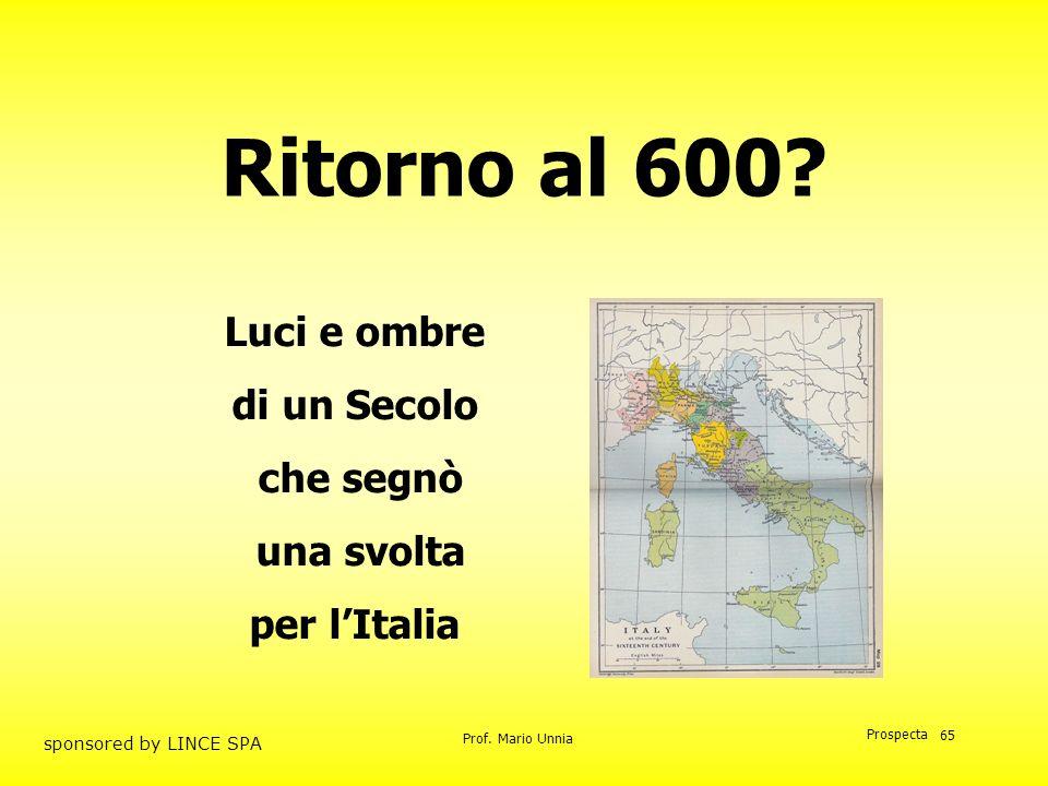Prof. Mario Unnia Prospecta sponsored by LINCE SPA 65 Luci e ombre di un Secolo che segnò una svolta per lItalia Ritorno al 600?
