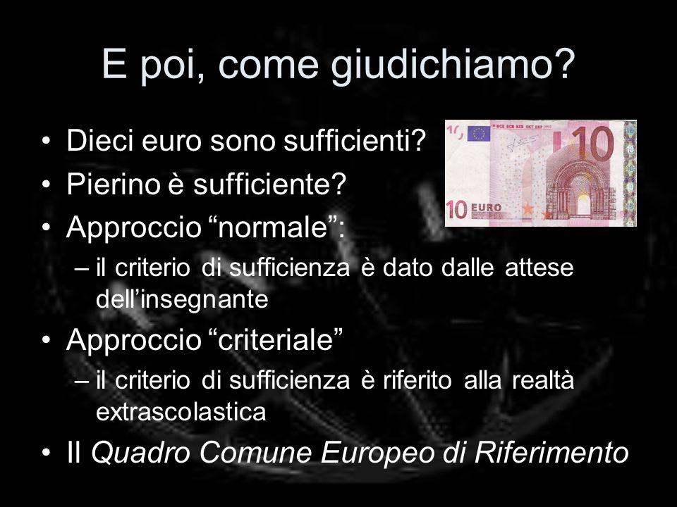 E poi, come giudichiamo? Dieci euro sono sufficienti? Pierino è sufficiente? Approccio normale: –il criterio di sufficienza è dato dalle attese dellin