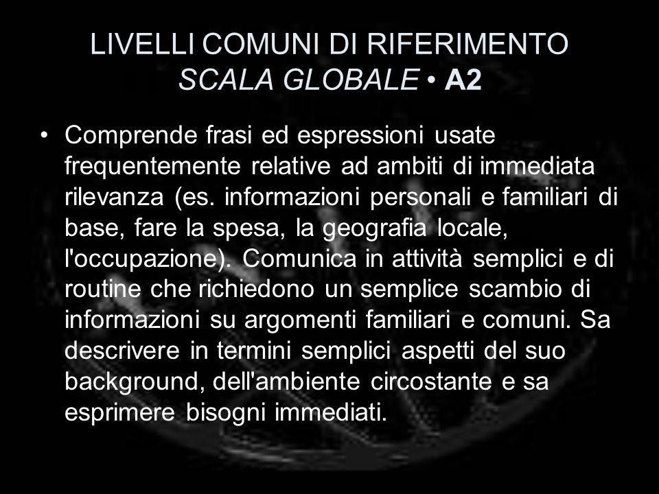 LIVELLI COMUNI DI RIFERIMENTO SCALA GLOBALE A2 Comprende frasi ed espressioni usate frequentemente relative ad ambiti di immediata rilevanza (es. info