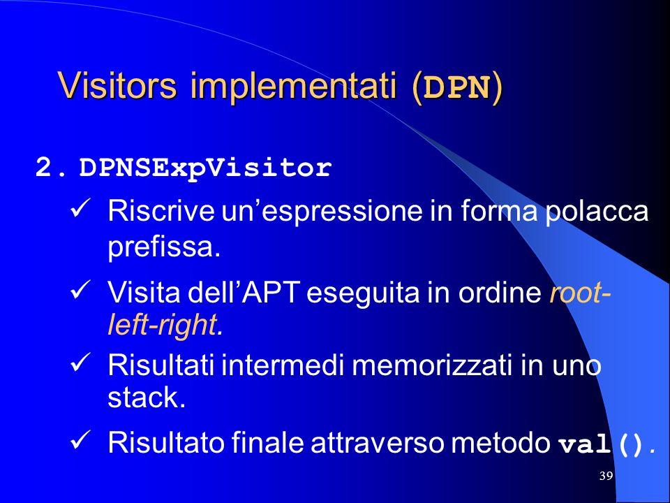 39 Visitors implementati ( DPN ) 2.DPNSExpVisitor Riscrive unespressione in forma polacca prefissa. Visita dellAPT eseguita in ordine root- left-right
