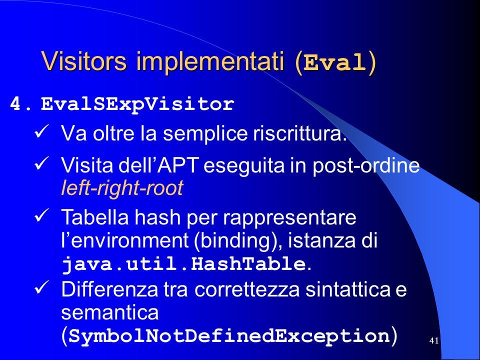 41 Visitors implementati ( Eval ) 4.EvalSExpVisitor Va oltre la semplice riscrittura. Tabella hash per rappresentare lenvironment (binding), istanza d