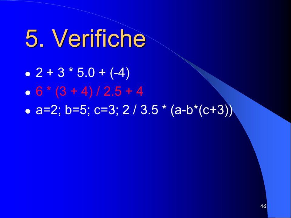 46 2 + 3 * 5.0 + (-4) 6 * (3 + 4) / 2.5 + 4 a=2; b=5; c=3; 2 / 3.5 * (a-b*(c+3)) 5. Verifiche