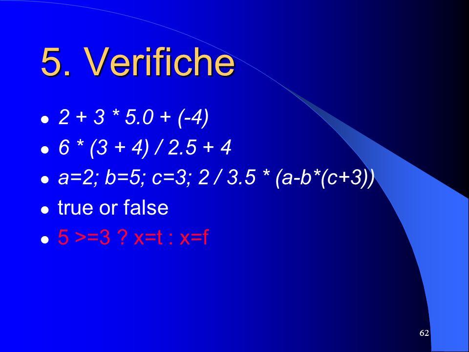 62 2 + 3 * 5.0 + (-4) 6 * (3 + 4) / 2.5 + 4 a=2; b=5; c=3; 2 / 3.5 * (a-b*(c+3)) true or false 5 >=3 ? x=t : x=f 5. Verifiche