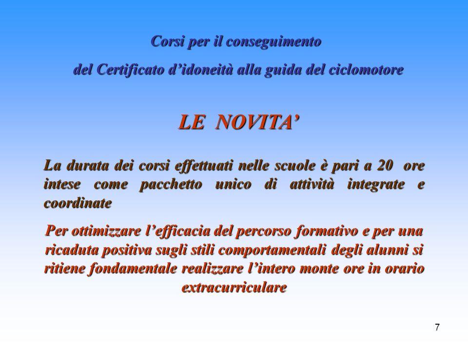 7 Corsi per il conseguimento del Certificato didoneità alla guida del ciclomotore LE NOVITA La durata dei corsi effettuati nelle scuole è pari a 20 or