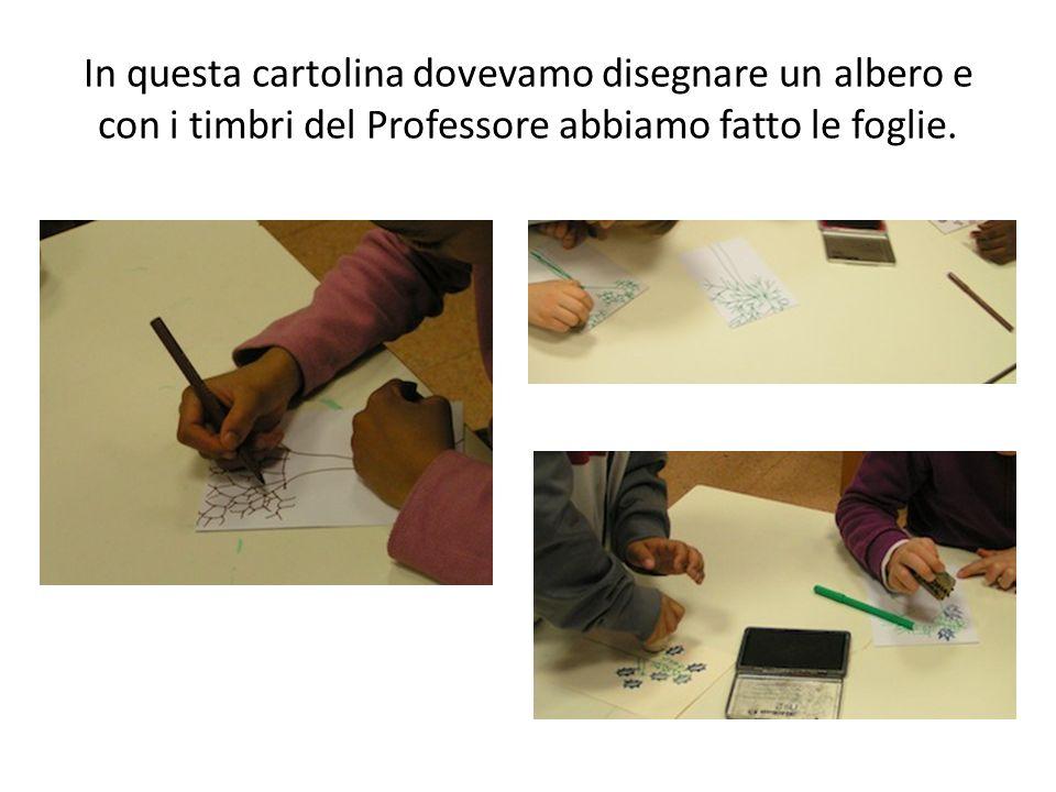 In questa cartolina dovevamo disegnare un albero e con i timbri del Professore abbiamo fatto le foglie.