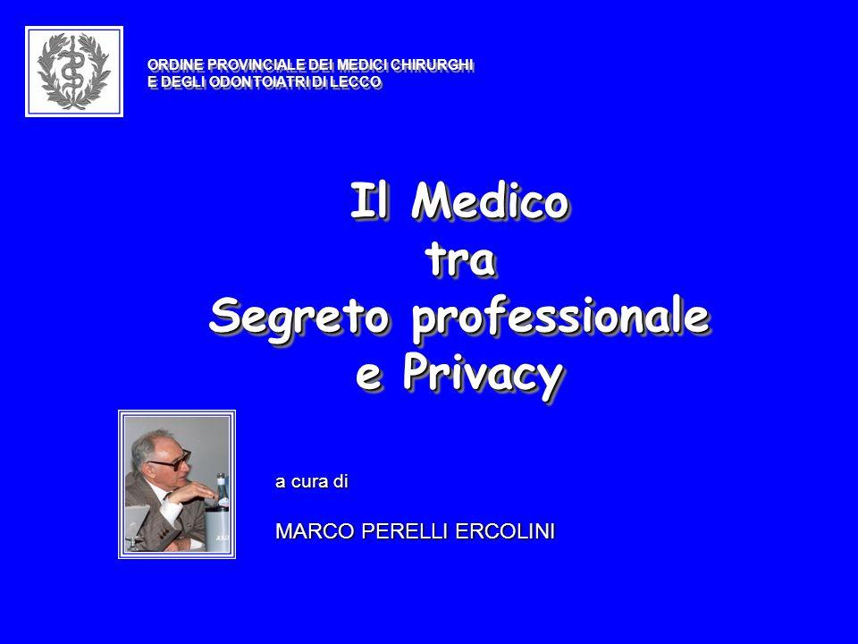 Il Medico tra Segreto professionale e Privacy Il Medico tra Segreto professionale e Privacy a cura di MARCO PERELLI ERCOLINI ORDINE PROVINCIALE DEI MEDICI CHIRURGHI E DEGLI ODONTOIATRI DI LECCO ORDINE PROVINCIALE DEI MEDICI CHIRURGHI E DEGLI ODONTOIATRI DI LECCO