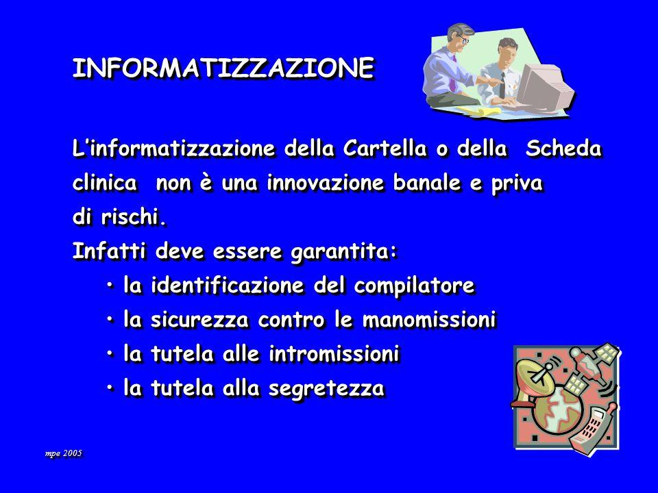 mpe 2005 INFORMATIZZAZIONEINFORMATIZZAZIONE Linformatizzazione della Cartella o della Scheda clinica non è una innovazione banale e priva di rischi.