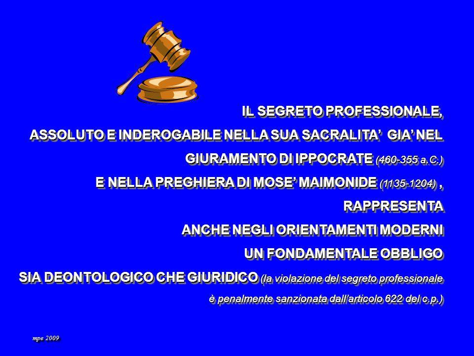 IL SEGRETO PROFESSIONALE, ASSOLUTO E INDEROGABILE NELLA SUA SACRALITA GIA NEL GIURAMENTO DI IPPOCRATE (460-355 a.C.) E NELLA PREGHIERA DI MOSE MAIMONIDE (1135-1204), RAPPRESENTA ANCHE NEGLI ORIENTAMENTI MODERNI UN FONDAMENTALE OBBLIGO SIA DEONTOLOGICO CHE GIURIDICO (la violazione del segreto professionale è penalmente sanzionata dallarticolo 622 del c.p.) IL SEGRETO PROFESSIONALE, ASSOLUTO E INDEROGABILE NELLA SUA SACRALITA GIA NEL GIURAMENTO DI IPPOCRATE (460-355 a.C.) E NELLA PREGHIERA DI MOSE MAIMONIDE (1135-1204), RAPPRESENTA ANCHE NEGLI ORIENTAMENTI MODERNI UN FONDAMENTALE OBBLIGO SIA DEONTOLOGICO CHE GIURIDICO (la violazione del segreto professionale è penalmente sanzionata dallarticolo 622 del c.p.) mpe 2009