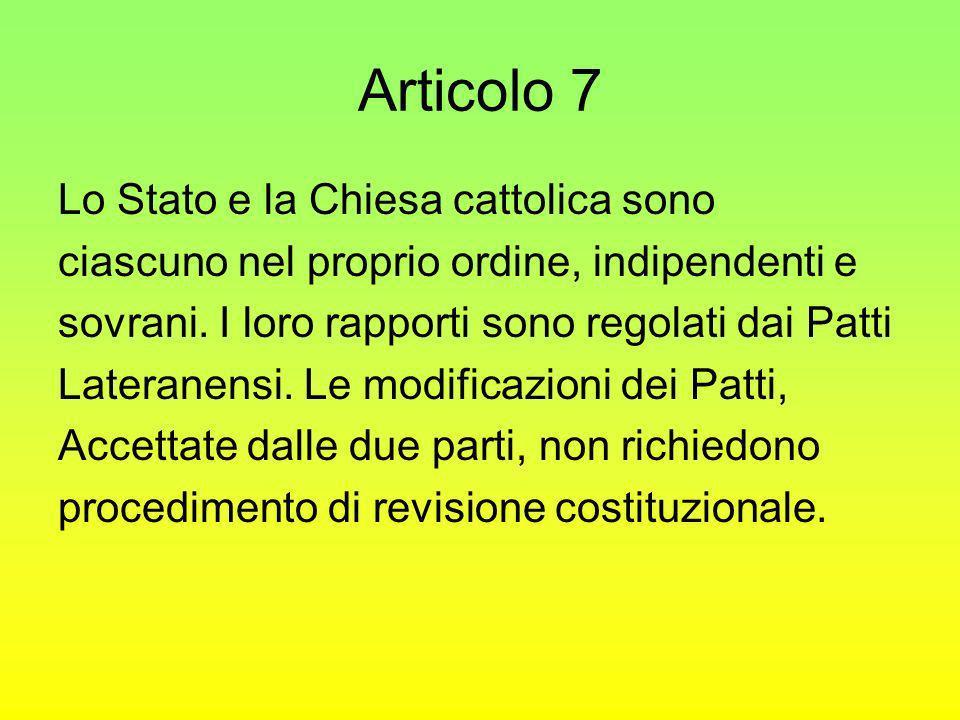 Articolo 7 Lo Stato e la Chiesa cattolica sono ciascuno nel proprio ordine, indipendenti e sovrani. I loro rapporti sono regolati dai Patti Lateranens