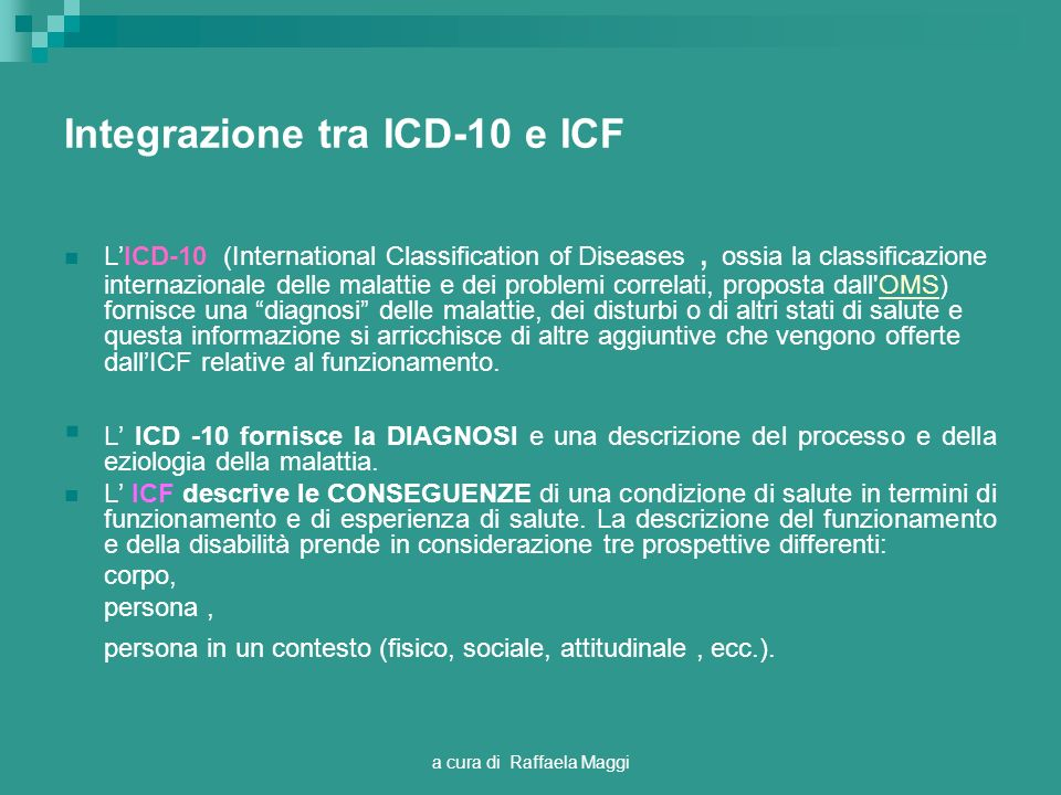 a cura di Raffaela Maggi Integrazione tra ICD-10 e ICF LICD-10 (International Classification of Diseases, ossia la classificazione internazionale dell