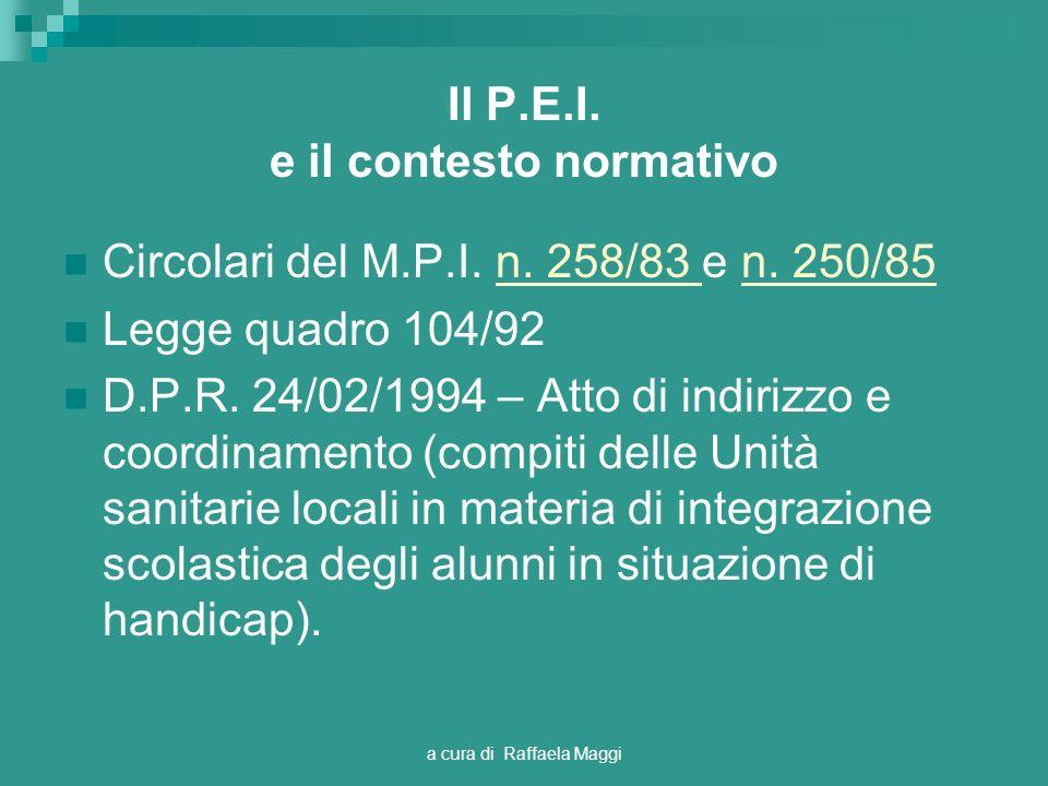a cura di Raffaela Maggi Il P.E.I. e il contesto normativo Circolari del M.P.I. n. 258/83 e n. 250/85n. 258/83 n. 250/85 Legge quadro 104/92 D.P.R. 24