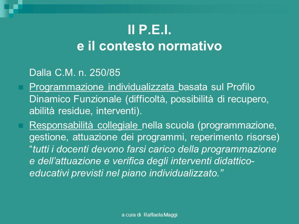 a cura di Raffaela Maggi Il P.E.I. e il contesto normativo Dalla C.M. n. 250/85 Programmazione individualizzata basata sul Profilo Dinamico Funzionale