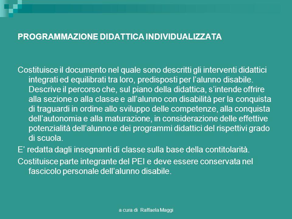 a cura di Raffaela Maggi PROGRAMMAZIONE DIDATTICA INDIVIDUALIZZATA Costituisce il documento nel quale sono descritti gli interventi didattici integrati ed equilibrati tra loro, predisposti per lalunno disabile.